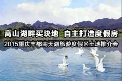 【掌柜直播】2015重庆丰都南天湖旅游度假区土地推介会