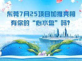 """东莞7月25项目加推亮相 有你的""""心水盘""""吗?"""