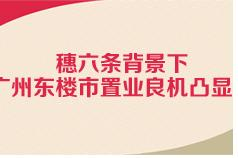 穗六条背景下广州东楼市置业良机凸显?