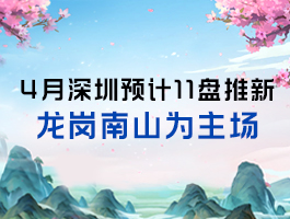 4月深圳预计11盘推新 龙岗南山为主场