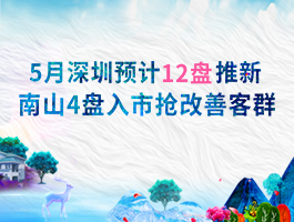 5月深圳预计12盘推新 南山4盘入市抢改善客群