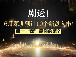"""剧透!6月深圳预计10个新盘入市!哪一""""盘""""是你的菜?"""